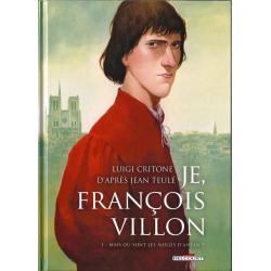 Je, François Villon - Tome 1 - Mais où sont les neiges d'antan ?